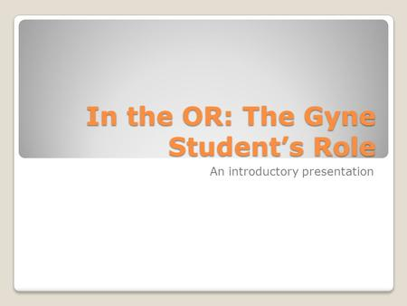 In the OR: The Gyne Student's Role An introductory presentation.