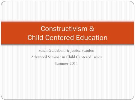 Susan Guidaboni & Jessica Scanlon Advanced Seminar in Child Centered Issues Summer 2011 Constructivism & Child Centered Education.