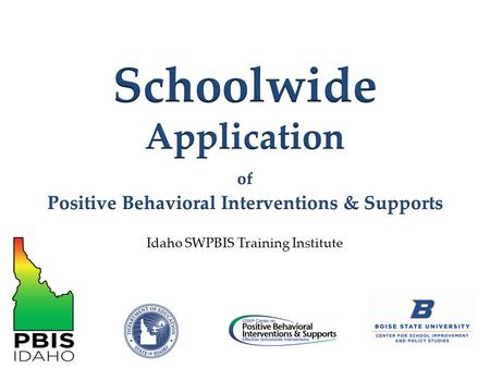 Idaho SWPBIS Training Institute. Provide a logic for considering Schoolwide Positive Behavior Interventions & Supports Define the core features of SWPBIS.