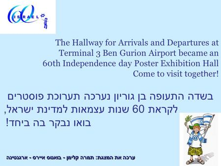 The Hallway for Arrivals and Departures at Terminal 3 Ben Gurion Airport became an 60th Independence day Poster Exhibition Hall Come to visit toget h er!