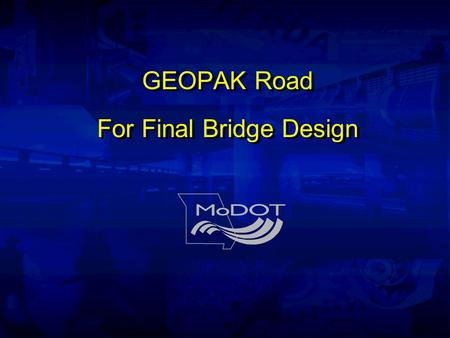 GEOPAK Road For Final Bridge Design. Instructors Paul Boenisch Alexa Mitchell.