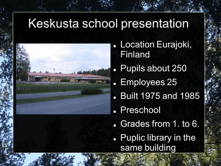 Keskusta school presentation Location Eurajoki, Finland Pupils about 250 Employees 25 Built 1975 and 1985 Preschool Grades from 1. to 6. Puplic library.