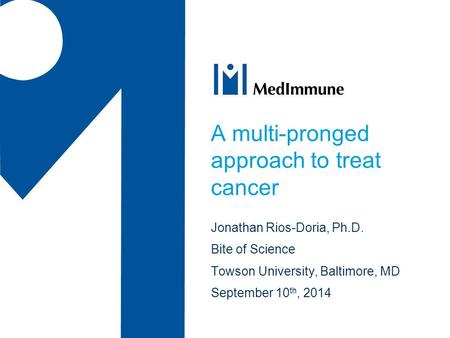 A multi-pronged approach to treat cancer Jonathan Rios-Doria, Ph.D. Bite of Science Towson University, Baltimore, MD September 10 th, 2014.