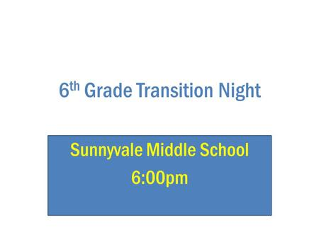 6 th Grade Transition Night Sunnyvale Middle School 6:00pm.