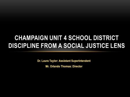 Dr. Laura Taylor: Assistant Superintendent Mr. Orlando Thomas: Director CHAMPAIGN UNIT 4 SCHOOL DISTRICT DISCIPLINE FROM A SOCIAL JUSTICE LENS.