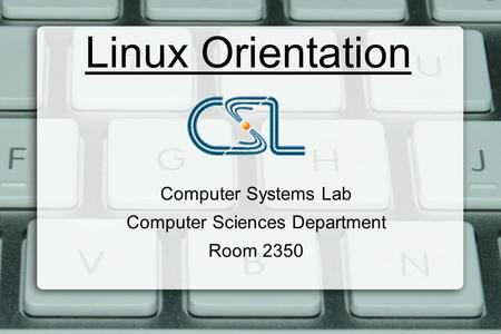 Linux Orientation Computer Systems Lab Computer Sciences Department Room 2350.