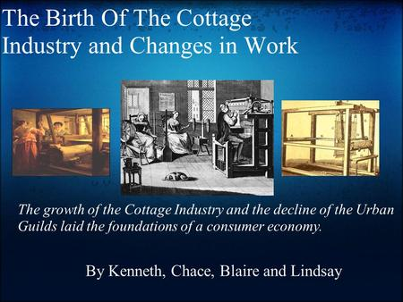 The Birth Of The Cottage Industry and Changes in Work By Kenneth, Chace, Blaire and Lindsay The growth of the Cottage Industry and the decline of the Urban.