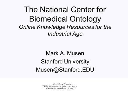 The National Center for Biomedical Ontology Online Knowledge Resources for the Industrial Age Mark A. Musen Stanford University