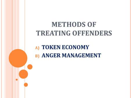 METHODS OF TREATING OFFENDERS A) TOKEN ECONOMY B) ANGER MANAGEMENT.