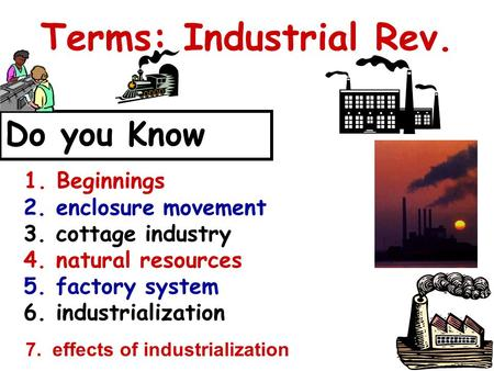 Terms: Industrial Rev. Do you Know 1. Beginnings 2. enclosure movement 3. cottage industry 4. natural resources 5. factory system 6. industrialization.