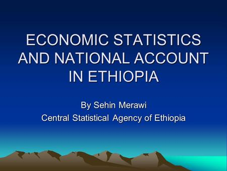 ECONOMIC STATISTICS AND NATIONAL ACCOUNT IN ETHIOPIA By Sehin Merawi Central Statistical Agency of Ethiopia.