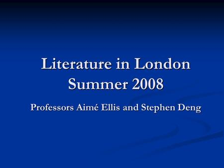 Literature in London Summer 2008 Professors Aimé Ellis and Stephen Deng.