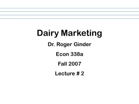 Dairy Marketing Dr. Roger Ginder Econ 338a Fall 2007 Lecture # 2.