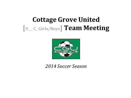 2014 Soccer Season Cottage Grove United [ U_ _ C_ Girls/Boys ] Team Meeting.