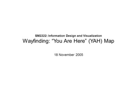 "SM2222: Information Design and Visualization Wayfinding: ""You Are Here"" (YAH) Map 18 November 2005."