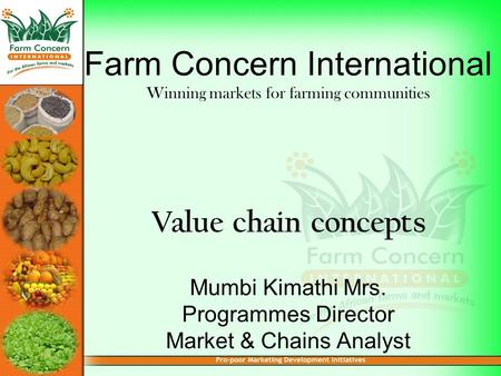 Farm Concern International Winning markets for farming communities Value chain concepts Mumbi Kimathi Mrs. Programmes Director Market & Chains Analyst.