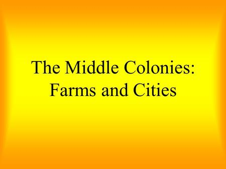 The Middle Colonies: Farms and Cities. The Quakers believed that people of different beliefs could live together in harmony. They helped to create a climate.