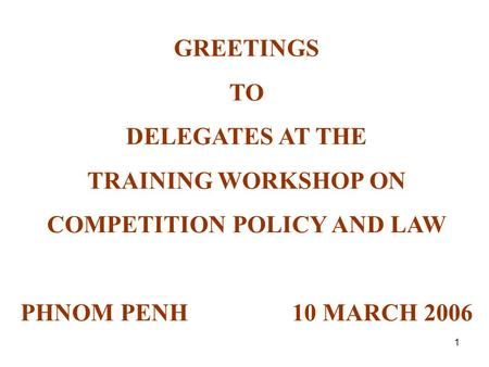 1 GREETINGS TO DELEGATES AT THE TRAINING WORKSHOP ON COMPETITION POLICY AND LAW PHNOM PENH 10 MARCH 2006.