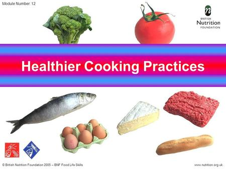© British Nutrition Foundation 2005 – BNF Food Life Skillswww.nutrition.org.uk Healthier Cooking Practices Module Number: 12.