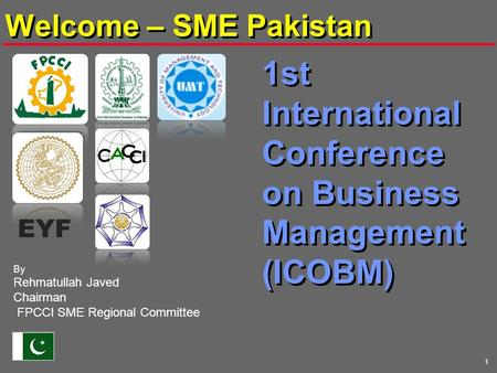 1 1st International Conference on Business Management (ICOBM) By Rehmatullah Javed Chairman FPCCI SME Regional Committee Welcome – SME Pakistan EYF.