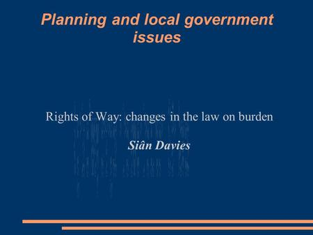 Planning and local government issues Rights of Way: changes in the law on burden Siân Davies.