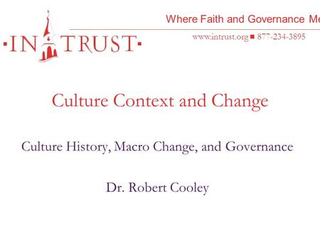 Where Faith and Governance Meet www.intrust.org 877-234-3895 Culture Context and Change Culture History, Macro Change, and Governance Dr. Robert Cooley.