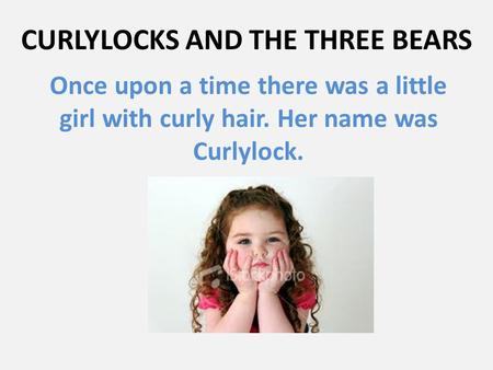 CURLYLOCKS AND THE THREE BEARS Once upon a time there was a little girl with curly hair. Her name was Curlylock.