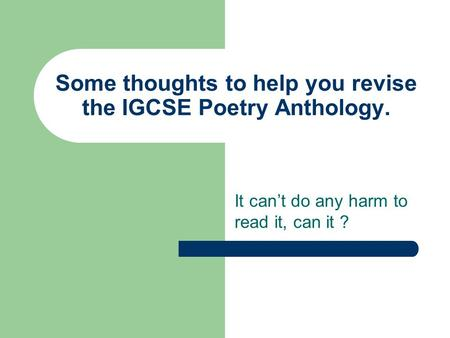 Some thoughts to help you revise the IGCSE Poetry Anthology. It can't do any harm to read it, can it ?