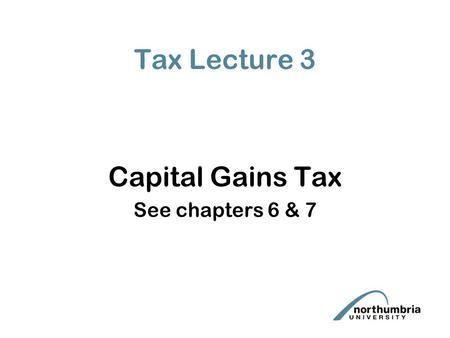 Tax Lecture 3 Capital Gains Tax See chapters 6 & 7.