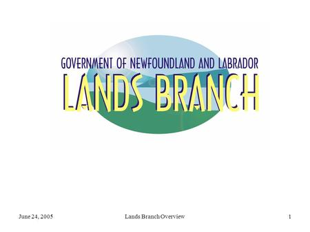 June 24, 2005Lands Branch Overview1. June 24, 2005Lands Branch Overview2 Branch Mandate Comprehensive management of the provincial land resource by: administering.