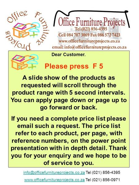 Dear Customer. Please press F 5 A slide show of the products as requested will scroll through the product range with 5 second intervals. You can apply.