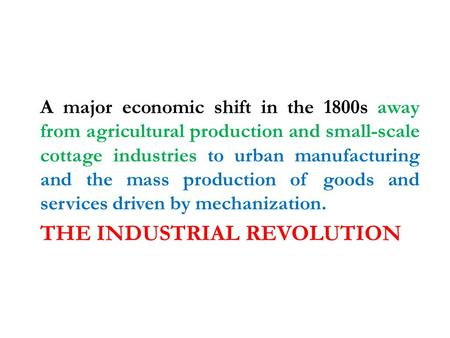 THE INDUSTRIAL REVOLUTION A major economic shift in the 1800s away from agricultural production and small-scale cottage industries to urban manufacturing.