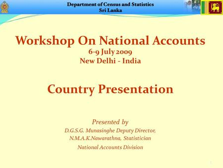 Workshop On National Accounts 6-9 July 2009 New Delhi - India 1 Presented by D.G.S.G. Munasinghe Deputy Director, N.M.A.K.Nawarathna, Statistician National.