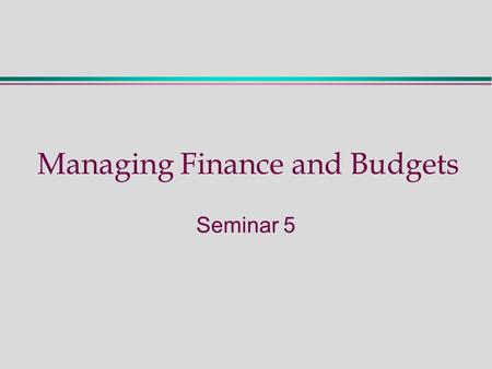 Managing Finance and Budgets Seminar 5. Seminar Five - Activities  Preparation: read M & A Chapters 8, 9 and 10  Describe key concepts: Objectives of.