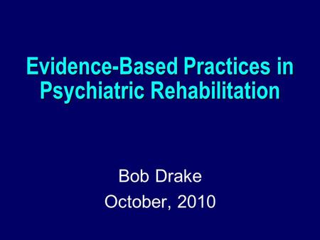 Evidence-Based Practices in Psychiatric Rehabilitation Bob Drake October, 2010.