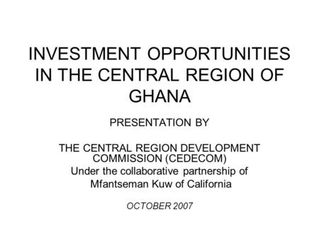 INVESTMENT OPPORTUNITIES IN THE CENTRAL REGION OF GHANA PRESENTATION BY THE CENTRAL REGION DEVELOPMENT COMMISSION (CEDECOM) Under the collaborative partnership.