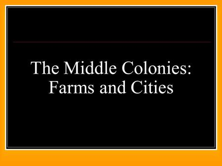 The Middle Colonies: Farms and Cities. Indicators What religious diversity and tolerance existed in the Middle colonies? How was slavery viewed in the.