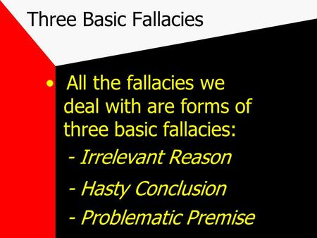 Three Basic Fallacies All the fallacies we deal with are forms of three basic fallacies: - Irrelevant Reason - Hasty Conclusion - Problematic Premise.