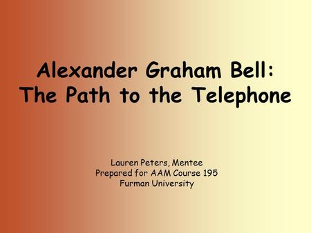 Alexander Graham Bell: The Path to the Telephone Lauren Peters, Mentee Prepared for AAM Course 195 Furman University.