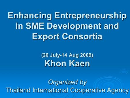 Enhancing Entrepreneurship in SME Development and Export Consortia (20 July-14 Aug 2009) Khon Kaen Organized by Thailand International Cooperative Agency.