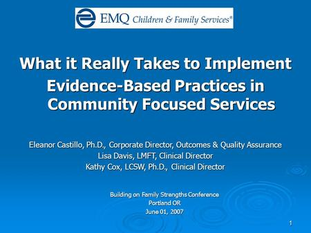 1 What it Really Takes to Implement Evidence-Based Practices in Community Focused Services Eleanor Castillo, Ph.D., Corporate Director, Outcomes & Quality.