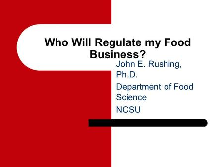 Who Will Regulate my Food Business? John E. Rushing, Ph.D. Department of Food Science NCSU.