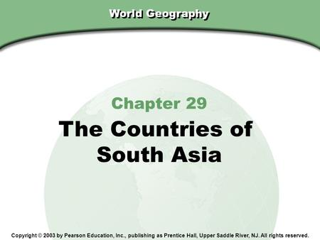 Chapter 29, Section World Geography Chapter 29 The Countries <strong>of</strong> South Asia Copyright © 2003 by Pearson Education, Inc., publishing as Prentice Hall, Upper.
