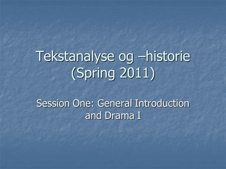 Tekstanalyse og –historie (Spring 2011) Session One: General Introduction and Drama I.