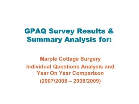GPAQ Survey Results & Summary Analysis for: Marple Cottage Surgery Individual Questions Analysis and Year On Year Comparison (2007/2008 – 2008/2009)