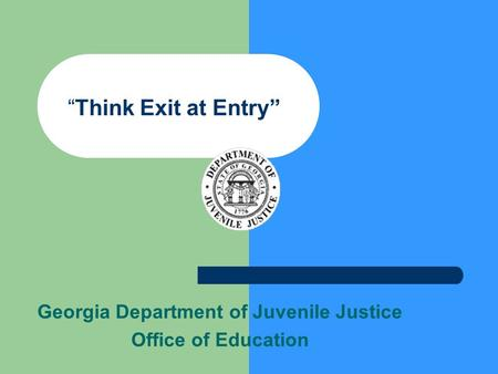 """Think Exit at Entry"" Georgia Department of Juvenile Justice Office of Education."