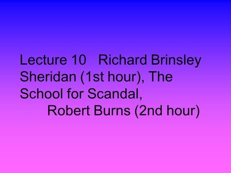 Lecture 10 Richard Brinsley Sheridan (1st hour), The School for Scandal, Robert Burns (2nd hour)