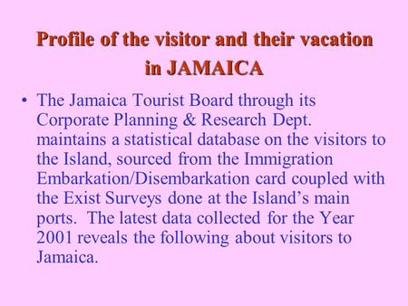 Profile of the visitor and their vacation in JAMAICA The Jamaica Tourist Board through its Corporate Planning & Research Dept. maintains a statistical.