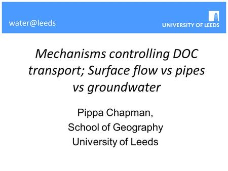 Mechanisms controlling DOC transport; Surface flow vs pipes vs groundwater Pippa Chapman, School of Geography University of Leeds