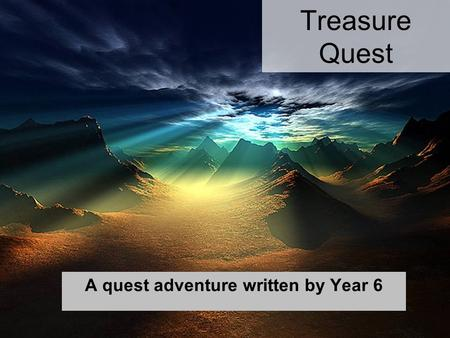 Treasure Quest A quest adventure written by Year 6.